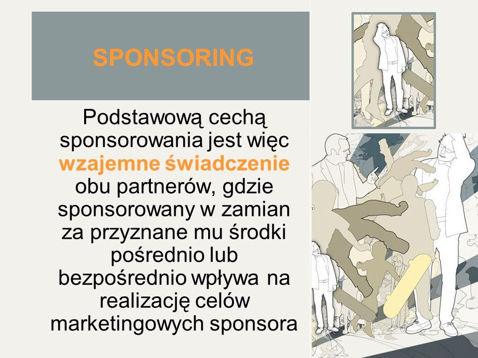 SPONSORING Podstawową cechą sponsorowania jest więc wzajemne świadczenie obu partnerów, gdzie sponsorowany w zamian za przyznane mu środki pośrednio lub bezpośrednio wpływa na realizację celów marketingowych sponsora