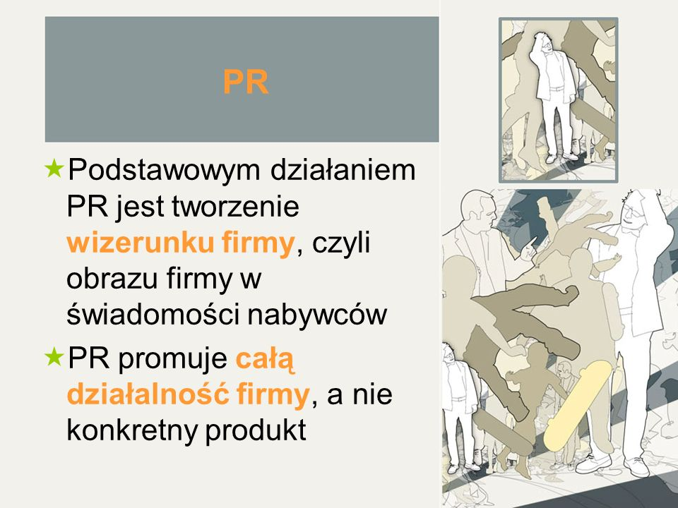PR  Podstawowym działaniem PR jest tworzenie wizerunku firmy, czyli obrazu firmy w świadomości nabywców  PR promuje całą działalność firmy, a nie konkretny produkt