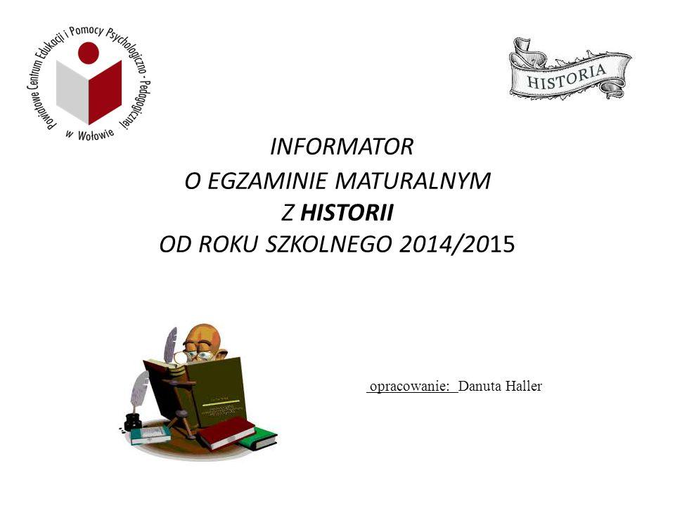INFORMATOR O EGZAMINIE MATURALNYM Z HISTORII OD ROKU SZKOLNEGO 2014/2015 opracowanie: Danuta Haller