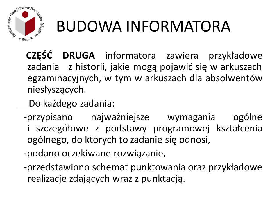 BUDOWA INFORMATORA CZĘŚĆ DRUGA informatora zawiera przykładowe zadania z historii, jakie mogą pojawić się w arkuszach egzaminacyjnych, w tym w arkuszach dla absolwentów niesłyszących.