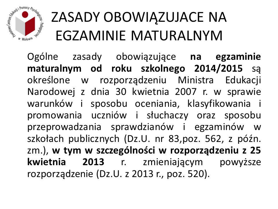 ZASADY OBOWIĄZUJACE NA EGZAMINIE MATURALNYM Ogólne zasady obowiązujące na egzaminie maturalnym od roku szkolnego 2014/2015 są określone w rozporządzeniu Ministra Edukacji Narodowej z dnia 30 kwietnia 2007 r.