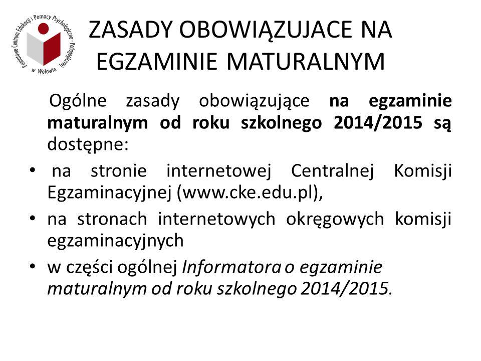 ZASADY OBOWIĄZUJACE NA EGZAMINIE MATURALNYM Ogólne zasady obowiązujące na egzaminie maturalnym od roku szkolnego 2014/2015 są dostępne: na stronie internetowej Centralnej Komisji Egzaminacyjnej (www.cke.edu.pl), na stronach internetowych okręgowych komisji egzaminacyjnych w części ogólnej Informatora o egzaminie maturalnym od roku szkolnego 2014/2015.