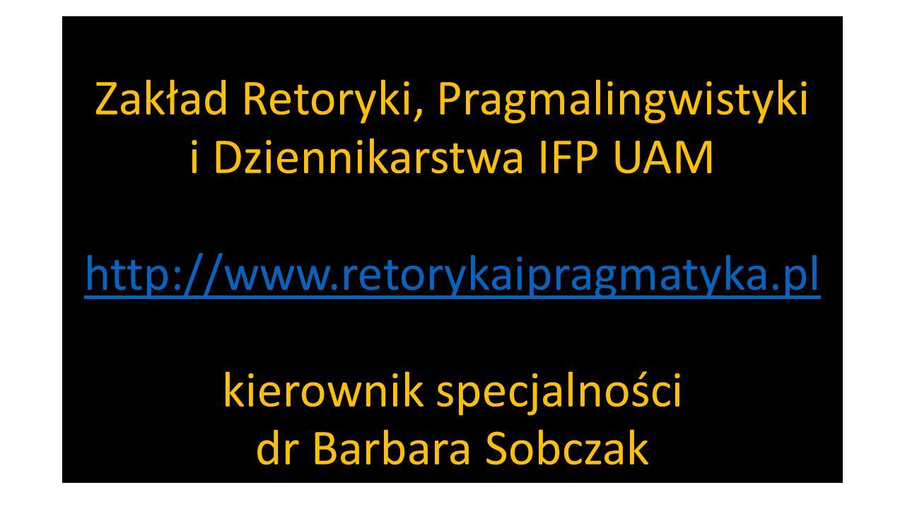 Zakład Retoryki, Pragmalingwistyki i Dziennikarstwa IFP UAM http://www.retorykaipragmatyka.pl kierownik specjalności dr Barbara Sobczak