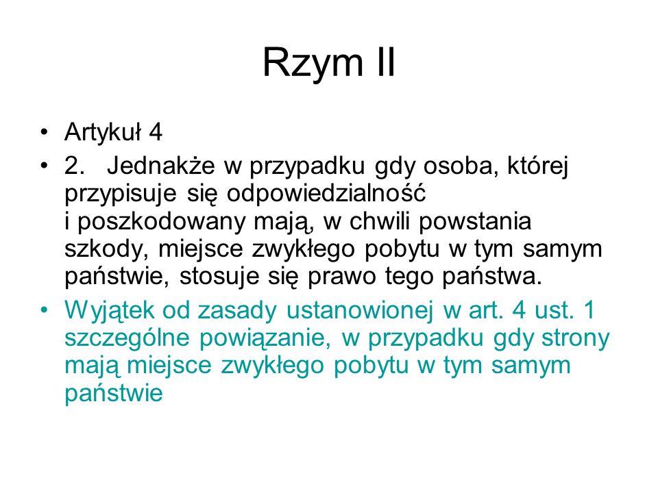 Rzym II Artykuł 4 2. Jednakże w przypadku gdy osoba, której przypisuje się odpowiedzialność i poszkodowany mają, w chwili powstania szkody, miejsce zw