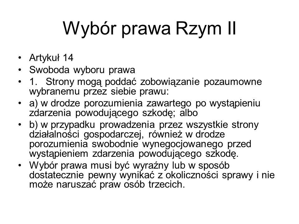 Wybór prawa Rzym II Artykuł 14 Swoboda wyboru prawa 1. Strony mogą poddać zobowiązanie pozaumowne wybranemu przez siebie prawu: a) w drodze porozumien