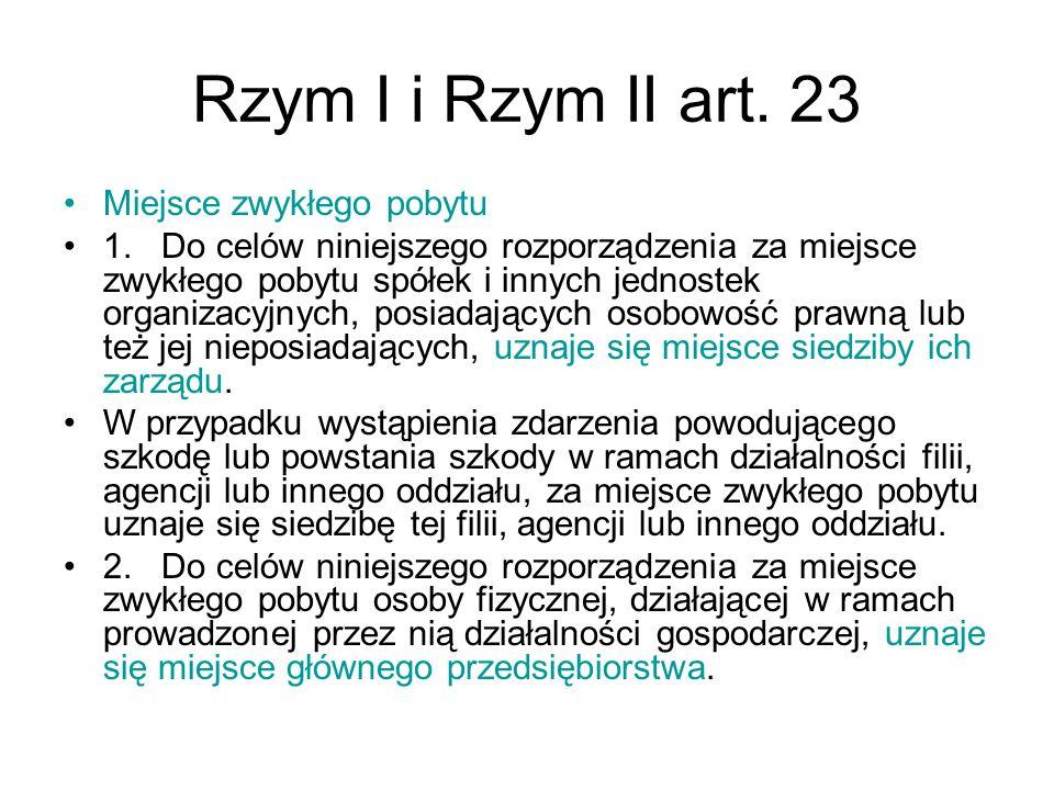 Rzym I i Rzym II art. 23 Miejsce zwykłego pobytu 1. Do celów niniejszego rozporządzenia za miejsce zwykłego pobytu spółek i innych jednostek organizac