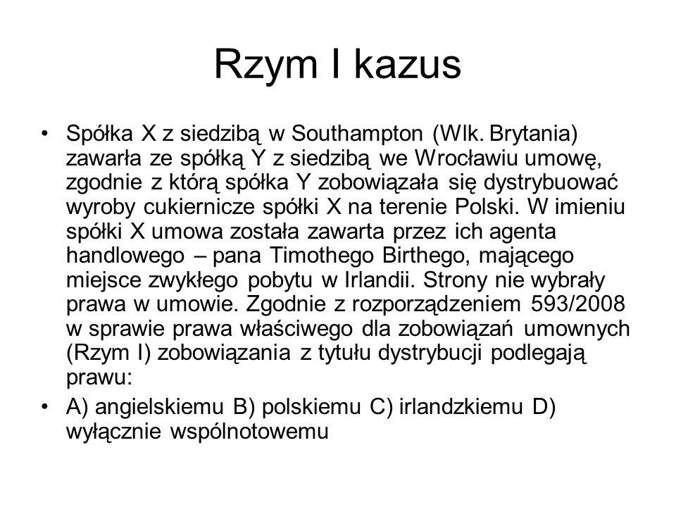Rzym I kazus Spółka X z siedzibą w Southampton (Wlk. Brytania) zawarła ze spółką Y z siedzibą we Wrocławiu umowę, zgodnie z którą spółka Y zobowiązała
