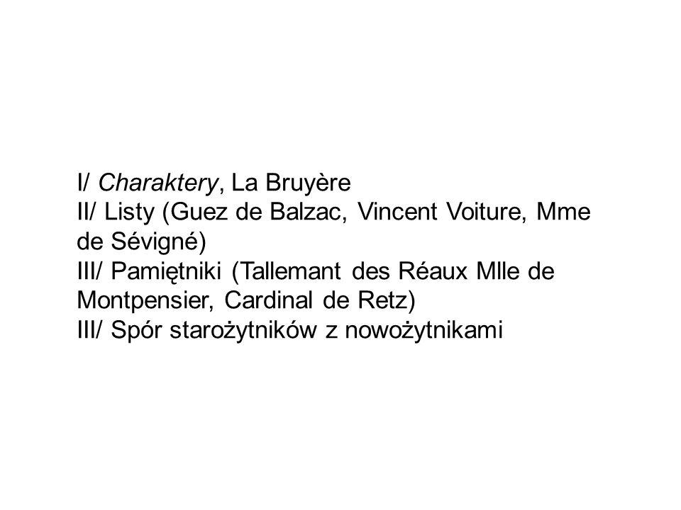 I/ Charaktery, La Bruyère II/ Listy (Guez de Balzac, Vincent Voiture, Mme de Sévigné) III/ Pamiętniki (Tallemant des Réaux Mlle de Montpensier, Cardinal de Retz) III/ Spór starożytników z nowożytnikami