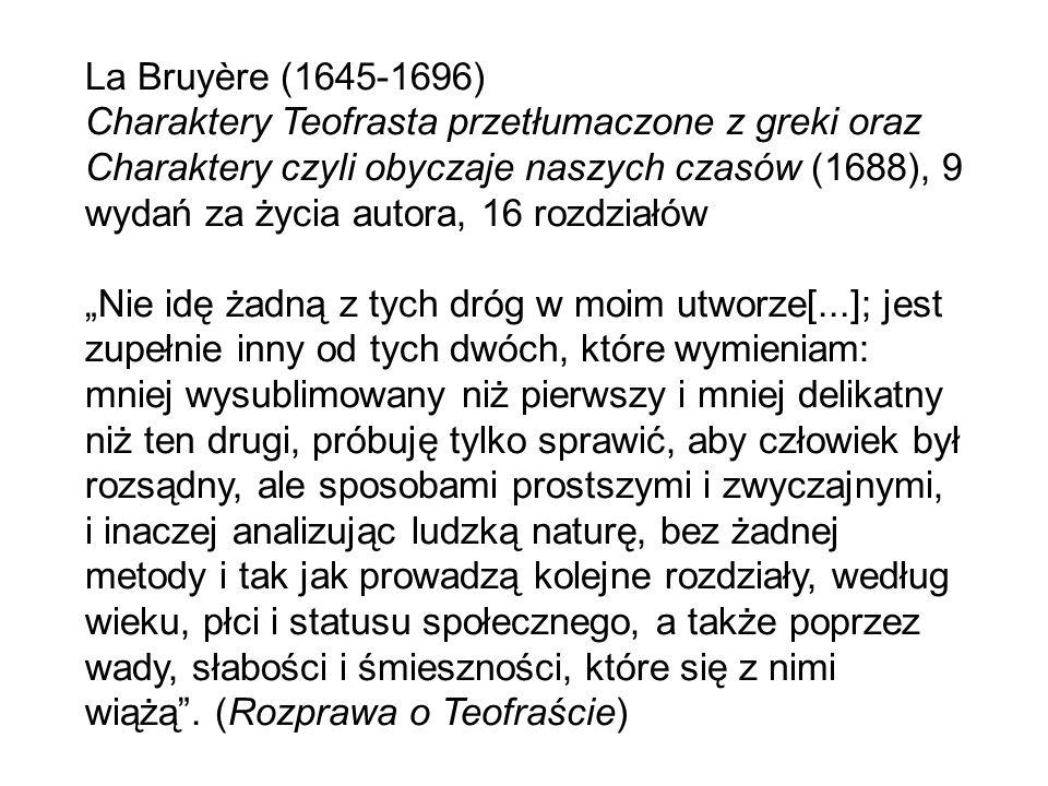 """La Bruyère (1645-1696) Charaktery Teofrasta przetłumaczone z greki oraz Charaktery czyli obyczaje naszych czasów (1688), 9 wydań za życia autora, 16 rozdziałów """"Nie idę żadną z tych dróg w moim utworze[...]; jest zupełnie inny od tych dwóch, które wymieniam: mniej wysublimowany niż pierwszy i mniej delikatny niż ten drugi, próbuję tylko sprawić, aby człowiek był rozsądny, ale sposobami prostszymi i zwyczajnymi, i inaczej analizując ludzką naturę, bez żadnej metody i tak jak prowadzą kolejne rozdziały, według wieku, płci i statusu społecznego, a także poprzez wady, słabości i śmieszności, które się z nimi wiążą ."""