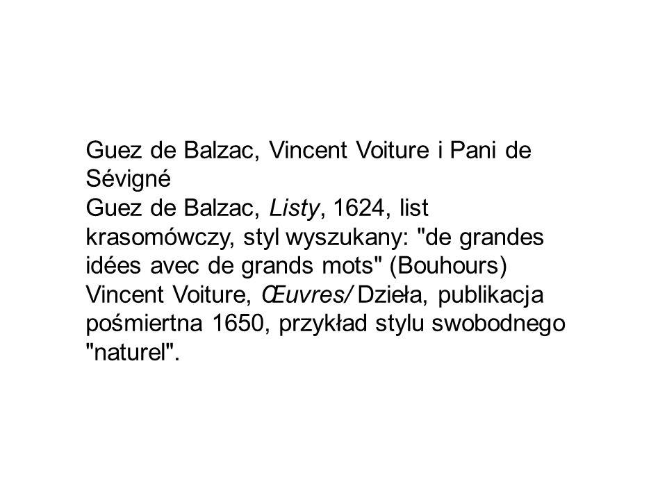 Guez de Balzac, Vincent Voiture i Pani de Sévigné Guez de Balzac, Listy, 1624, list krasomówczy, styl wyszukany: de grandes idées avec de grands mots (Bouhours) Vincent Voiture, Œuvres/ Dzieła, publikacja pośmiertna 1650, przykład stylu swobodnego naturel .
