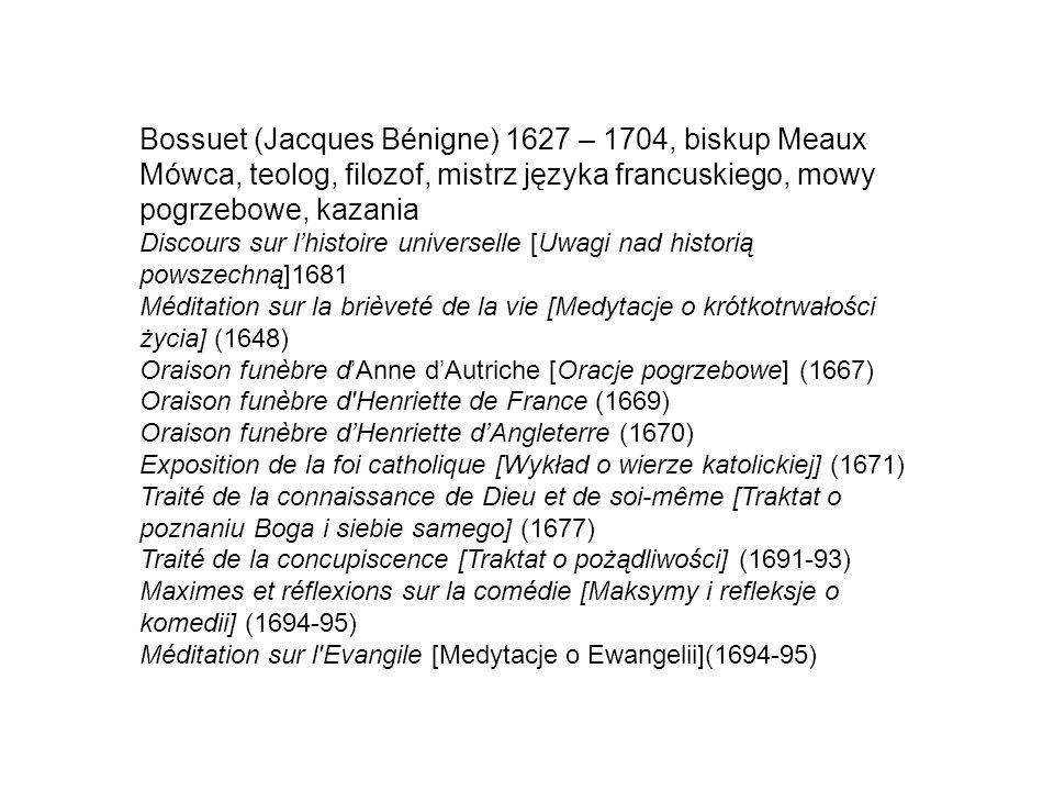 Bossuet (Jacques Bénigne) 1627 – 1704, biskup Meaux Mówca, teolog, filozof, mistrz języka francuskiego, mowy pogrzebowe, kazania Discours sur l'histoire universelle [Uwagi nad historią powszechną]1681 Méditation sur la brièveté de la vie [Medytacje o krótkotrwałości życia] (1648) Oraison funèbre d'Anne d'Autriche [Oracje pogrzebowe] (1667) Oraison funèbre d Henriette de France (1669) Oraison funèbre d'Henriette d'Angleterre (1670) Exposition de la foi catholique [Wykład o wierze katolickiej] (1671) Traité de la connaissance de Dieu et de soi-même [Traktat o poznaniu Boga i siebie samego] (1677) Traité de la concupiscence [Traktat o pożądliwości] (1691-93) Maximes et réflexions sur la comédie [Maksymy i refleksje o komedii] (1694-95) Méditation sur l Evangile [Medytacje o Ewangelii](1694-95)