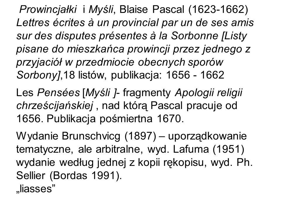 Prowincjałki i Myśli, Blaise Pascal (1623-1662) Lettres écrites à un provincial par un de ses amis sur des disputes présentes à la Sorbonne [Listy pisane do mieszkańca prowincji przez jednego z przyjaciół w przedmiocie obecnych sporów Sorbony],18 listów, publikacja: 1656 - 1662 Les Pensées [Myśli ]- fragmenty Apologii religii chrześcijańskiej, nad którą Pascal pracuje od 1656.