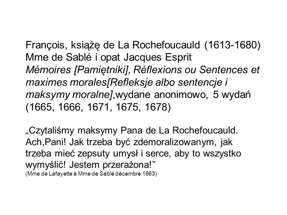 "François, książę de La Rochefoucauld (1613-1680) Mme de Sablé i opat Jacques Esprit Mémoires [Pamiętniki], Réflexions ou Sentences et maximes morales[Refleksje albo sentencje i maksymy moralne],wydane anonimowo, 5 wydań (1665, 1666, 1671, 1675, 1678) ""Czytaliśmy maksymy Pana de La Rochefoucauld."