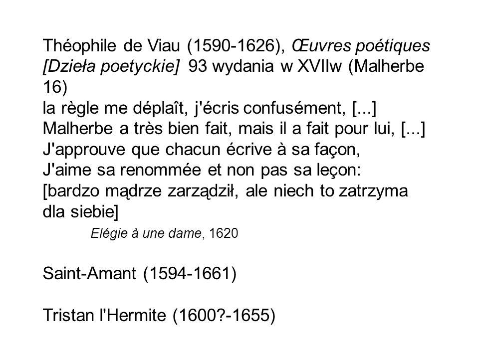 Théophile de Viau (1590-1626), Œuvres poétiques [Dzieła poetyckie] 93 wydania w XVIIw (Malherbe 16) la règle me déplaît, j écris confusément, [...] Malherbe a très bien fait, mais il a fait pour lui, [...] J approuve que chacun écrive à sa façon, J aime sa renommée et non pas sa leçon: [bardzo mądrze zarządził, ale niech to zatrzyma dla siebie] Elégie à une dame, 1620 Saint-Amant (1594-1661) Tristan l Hermite (1600 -1655)