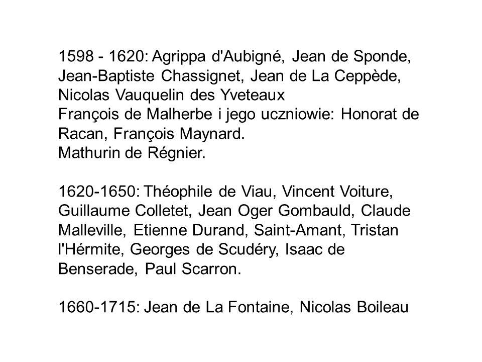 1598 - 1620: Agrippa d Aubigné, Jean de Sponde, Jean-Baptiste Chassignet, Jean de La Ceppède, Nicolas Vauquelin des Yveteaux François de Malherbe i jego uczniowie: Honorat de Racan, François Maynard.