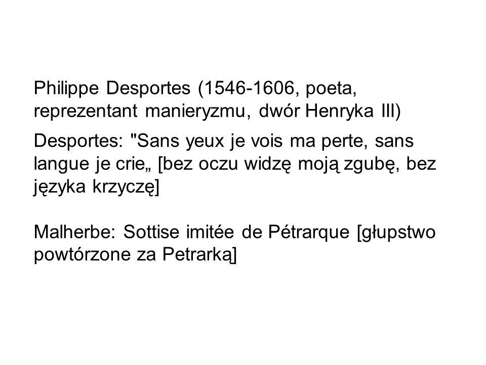 """Philippe Desportes (1546-1606, poeta, reprezentant manieryzmu, dwór Henryka III) Desportes: Sans yeux je vois ma perte, sans langue je crie"""" [bez oczu widzę moją zgubę, bez języka krzyczę] Malherbe: Sottise imitée de Pétrarque [głupstwo powtórzone za Petrarką]"""