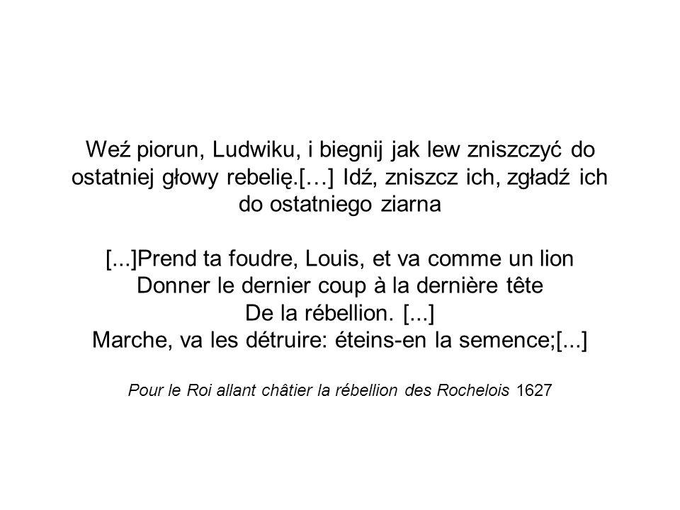 Weź piorun, Ludwiku, i biegnij jak lew zniszczyć do ostatniej głowy rebelię.[…] Idź, zniszcz ich, zgładź ich do ostatniego ziarna [...]Prend ta foudre, Louis, et va comme un lion Donner le dernier coup à la dernière tête De la rébellion.