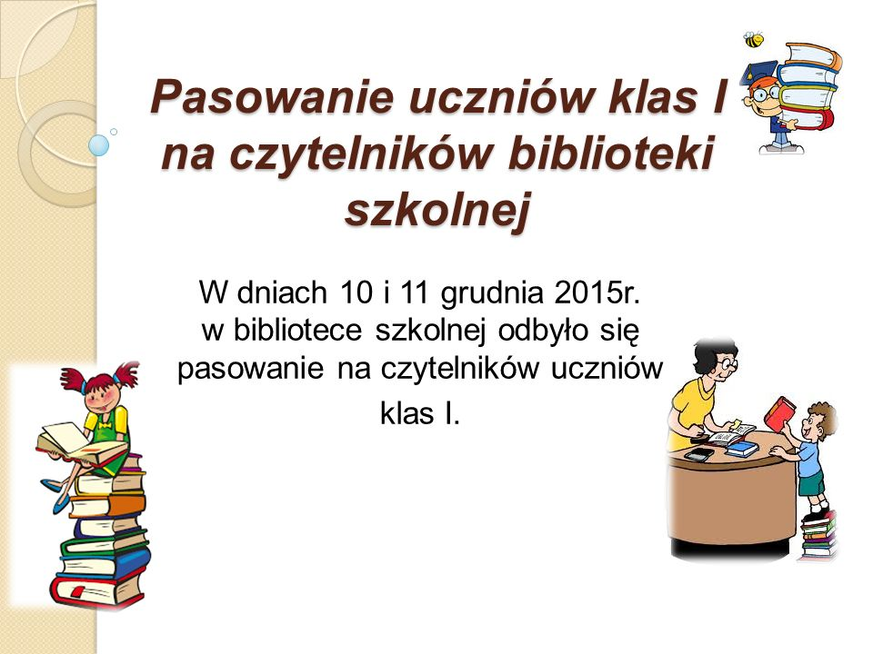 Pasowanie uczniów klas I na czytelników biblioteki szkolnej W dniach 10 i 11 grudnia 2015r. w bibliotece szkolnej odbyło się pasowanie na czytelników