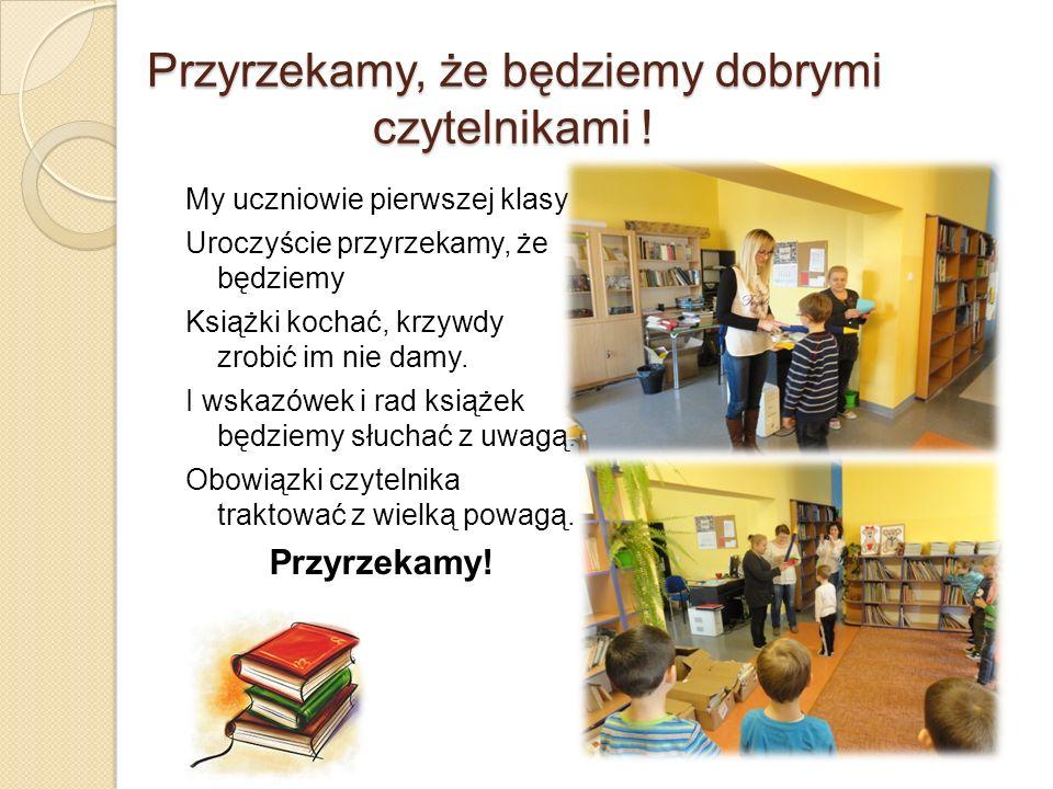 Przyrzekamy, że będziemy dobrymi czytelnikami ! My uczniowie pierwszej klasy Uroczyście przyrzekamy, że będziemy Książki kochać, krzywdy zrobić im nie