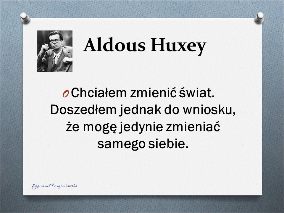 Aldous Huxey O Chciałem zmienić świat. Doszedłem jednak do wniosku, że mogę jedynie zmieniać samego siebie. Zygmunt Korzeniewski