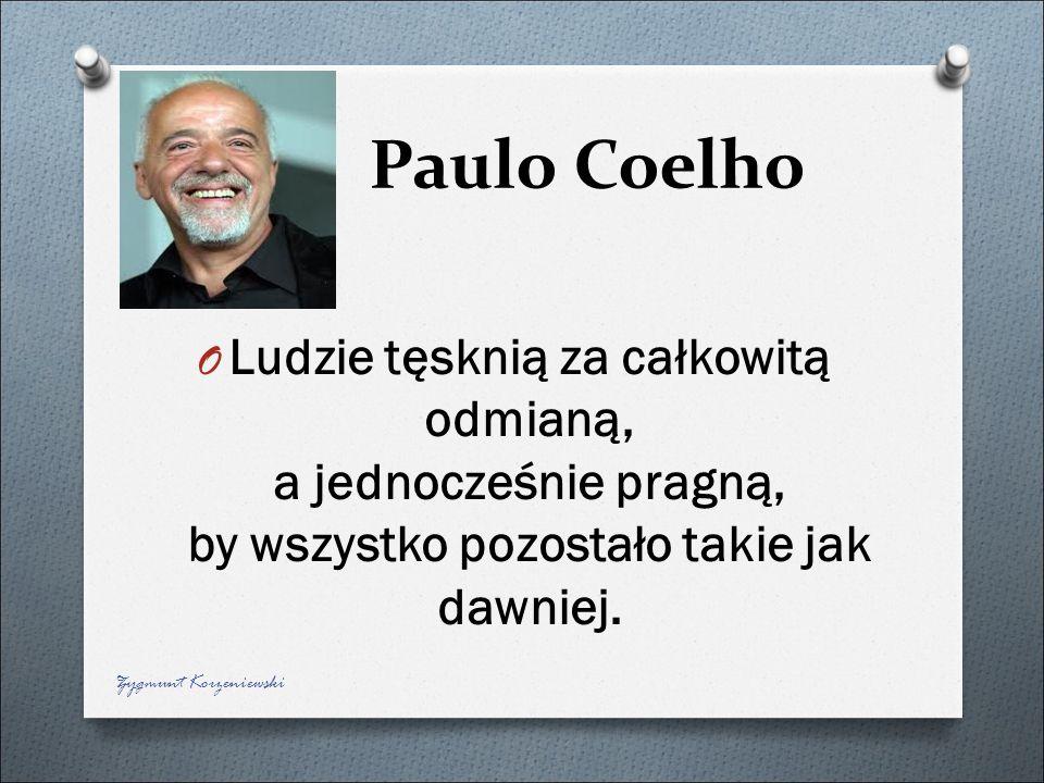 Paulo Coelho O Ludzie tęsknią za całkowitą odmianą, a jednocześnie pragną, by wszystko pozostało takie jak dawniej. Zygmunt Korzeniewski