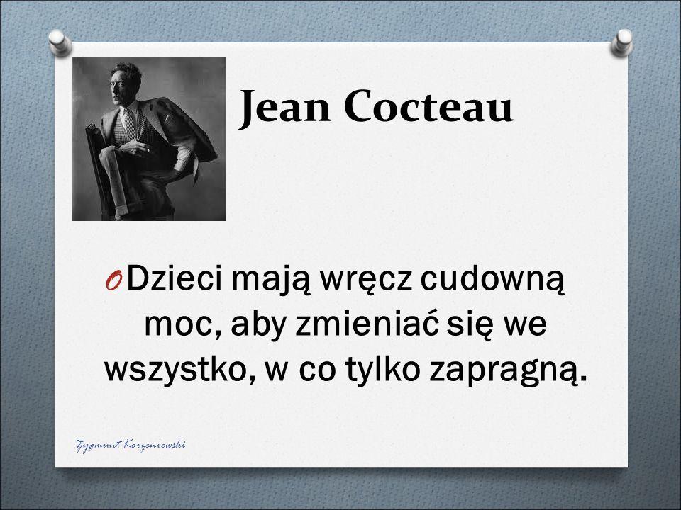 Jean Cocteau O Dzieci mają wręcz cudowną moc, aby zmieniać się we wszystko, w co tylko zapragną. Zygmunt Korzeniewski