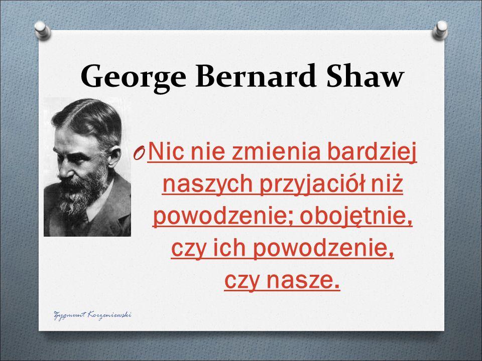 George Bernard Shaw O Nic nie zmienia bardziej naszych przyjaciół niż powodzenie; obojętnie, czy ich powodzenie, czy nasze. Nic nie zmienia bardziej n