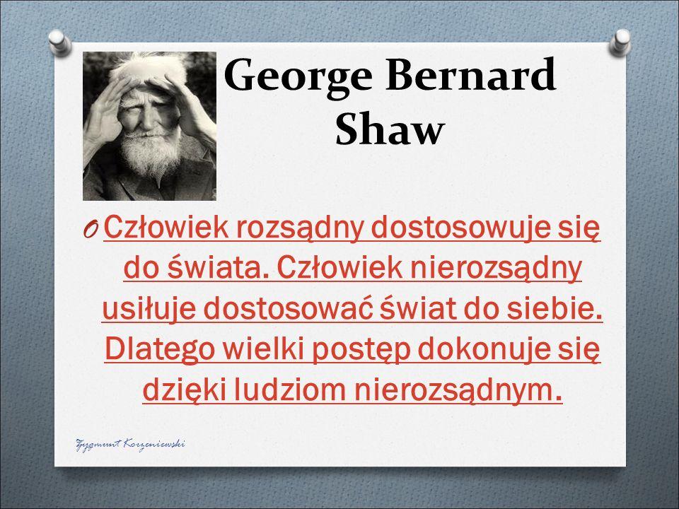 George Bernard Shaw O Człowiek rozsądny dostosowuje się do świata. Człowiek nierozsądny usiłuje dostosować świat do siebie. Dlatego wielki postęp doko