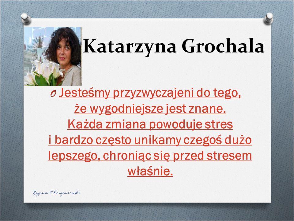 Katarzyna Grochala O Jesteśmy przyzwyczajeni do tego, że wygodniejsze jest znane. Każda zmiana powoduje stres i bardzo często unikamy czegoś dużo leps