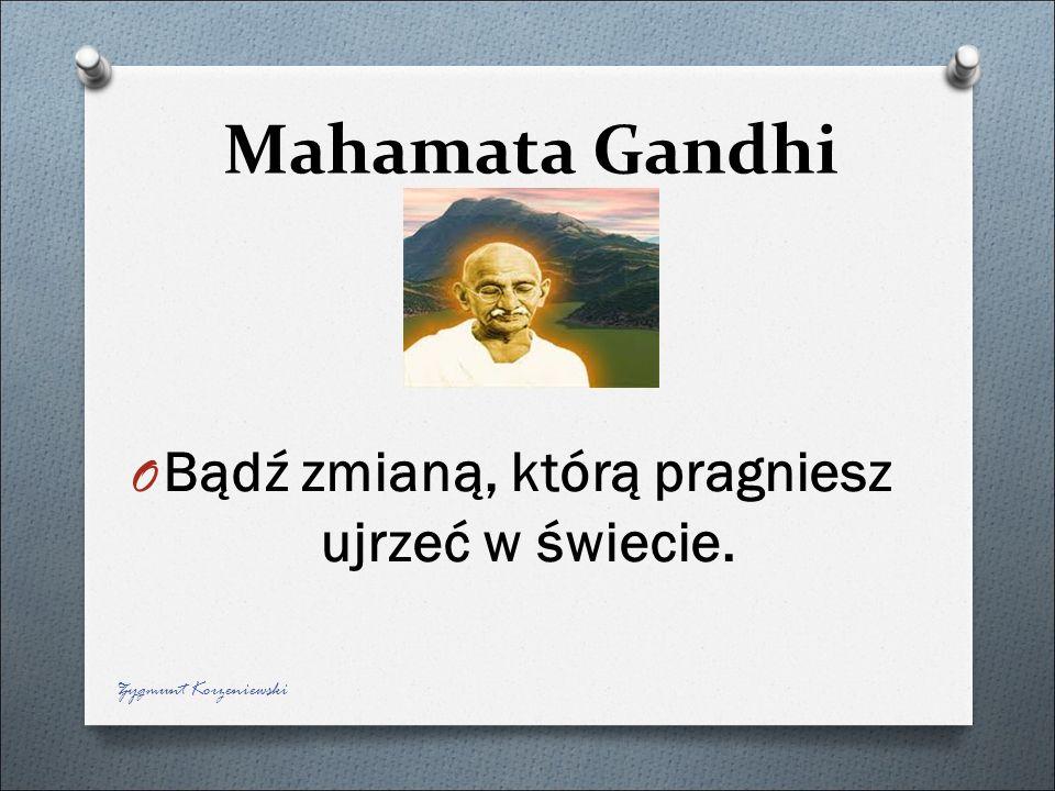 Mahamata Gandhi O Bądź zmianą, którą pragniesz ujrzeć w świecie. Zygmunt Korzeniewski