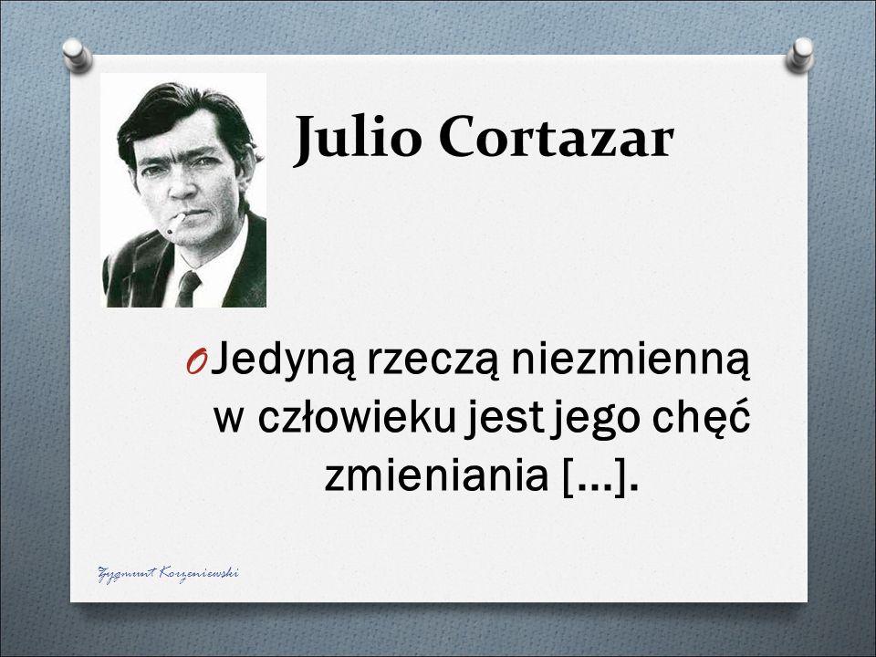 Julio Cortazar O Jedyną rzeczą niezmienną w człowieku jest jego chęć zmieniania [...]. Zygmunt Korzeniewski