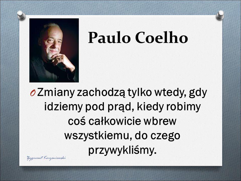 Paulo Coelho O Zmiany zachodzą tylko wtedy, gdy idziemy pod prąd, kiedy robimy coś całkowicie wbrew wszystkiemu, do czego przywykliśmy. Zygmunt Korzen