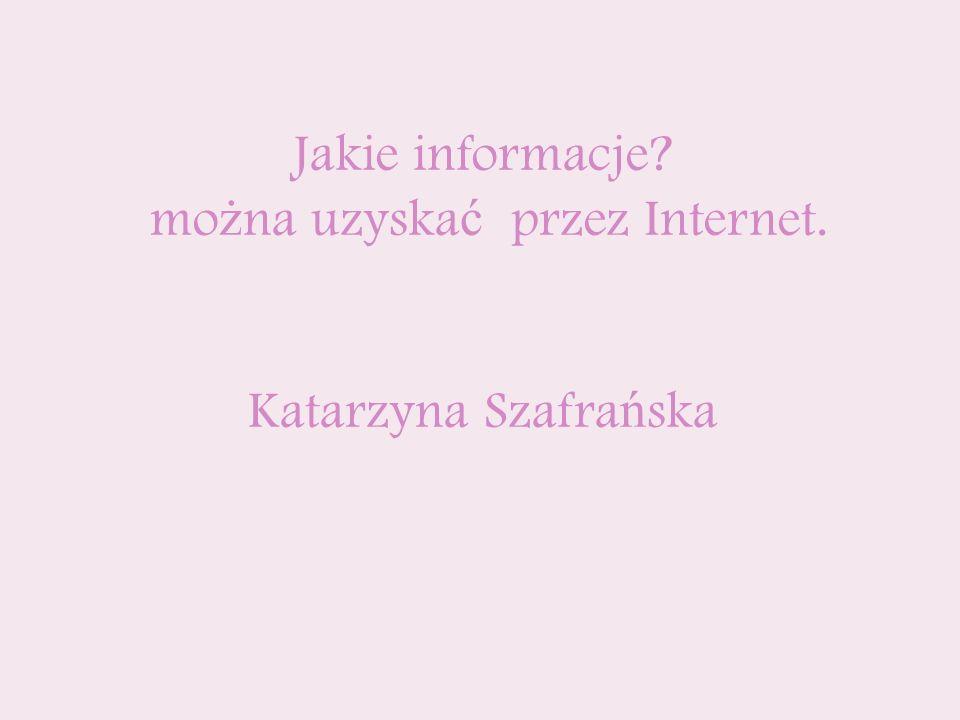 Jakie informacje? mo ż na uzyska ć przez Internet. Katarzyna Szafra ń ska