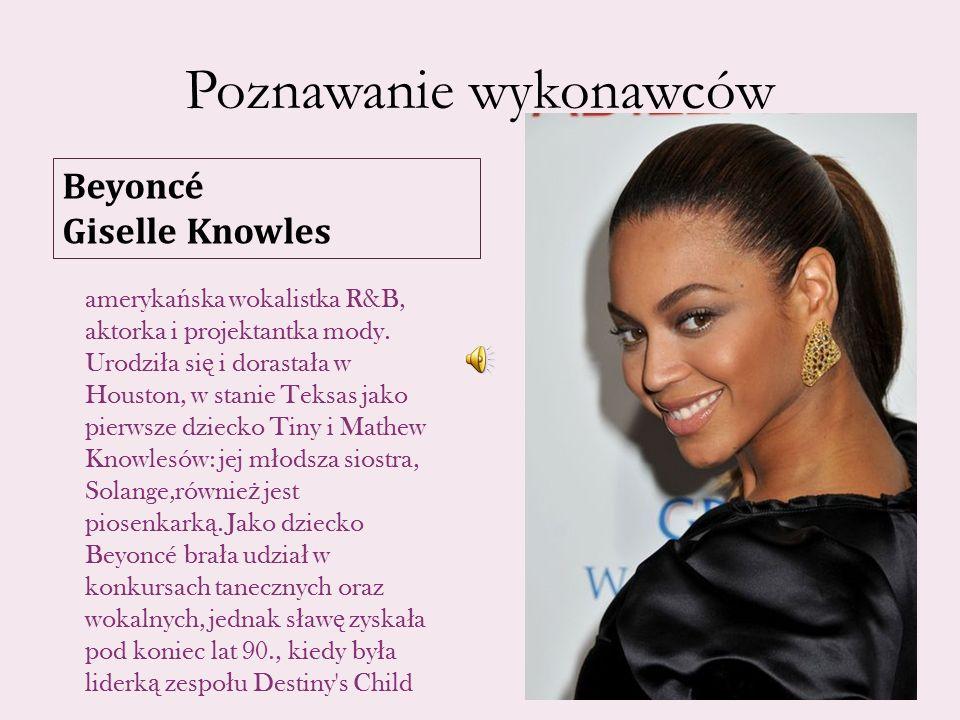 Poznawanie wykonawców Beyoncé Giselle Knowles ameryka ń ska wokalistka R&B, aktorka i projektantka mody.
