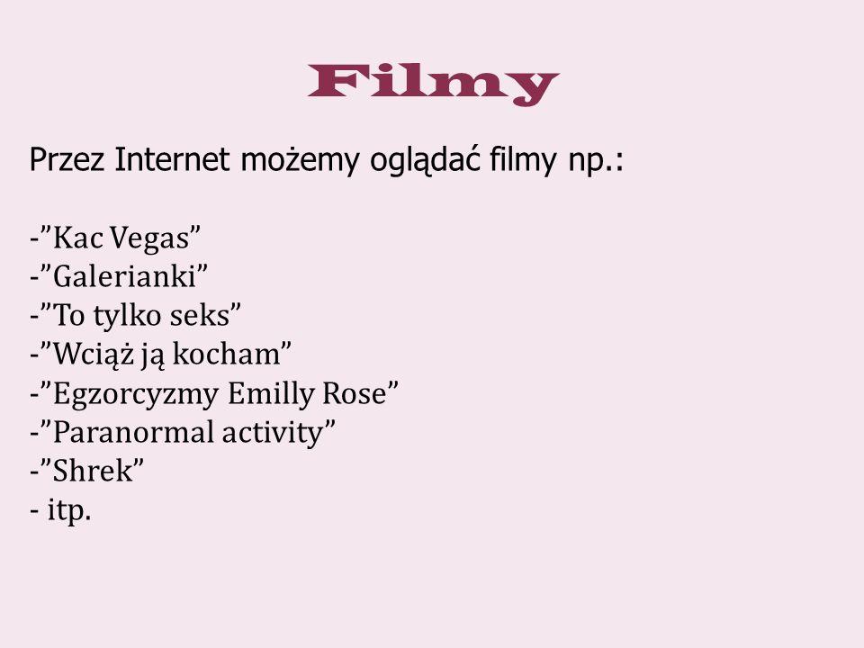 Filmy Przez Internet możemy oglądać filmy np.: - Kac Vegas - Galerianki - To tylko seks - Wciąż ją kocham - Egzorcyzmy Emilly Rose - Paranormal activity - Shrek - itp.