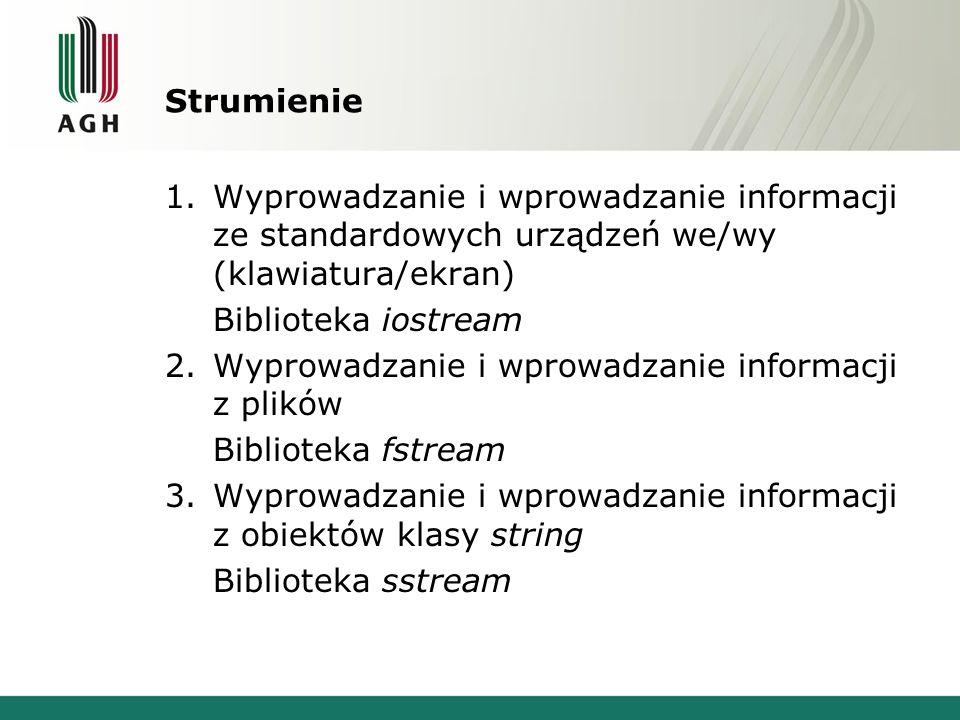 Strumienie 1.Wyprowadzanie i wprowadzanie informacji ze standardowych urządzeń we/wy (klawiatura/ekran) Biblioteka iostream 2.Wyprowadzanie i wprowadzanie informacji z plików Biblioteka fstream 3.Wyprowadzanie i wprowadzanie informacji z obiektów klasy string Biblioteka sstream