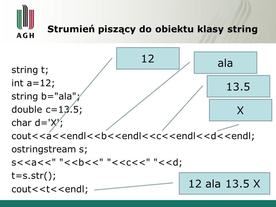 Strumień piszący do obiektu klasy string string t; int a=12; string b= ala ; double c=13.5; char d= X ; cout<<a<<endl<<b<<endl<<c<<endl<<d<<endl; ostringstream s; s<<a<< <<b<< <<c<< <<d; t=s.str(); cout<<t<<endl; 12 ala 13.5 X 12 ala 13.5 X