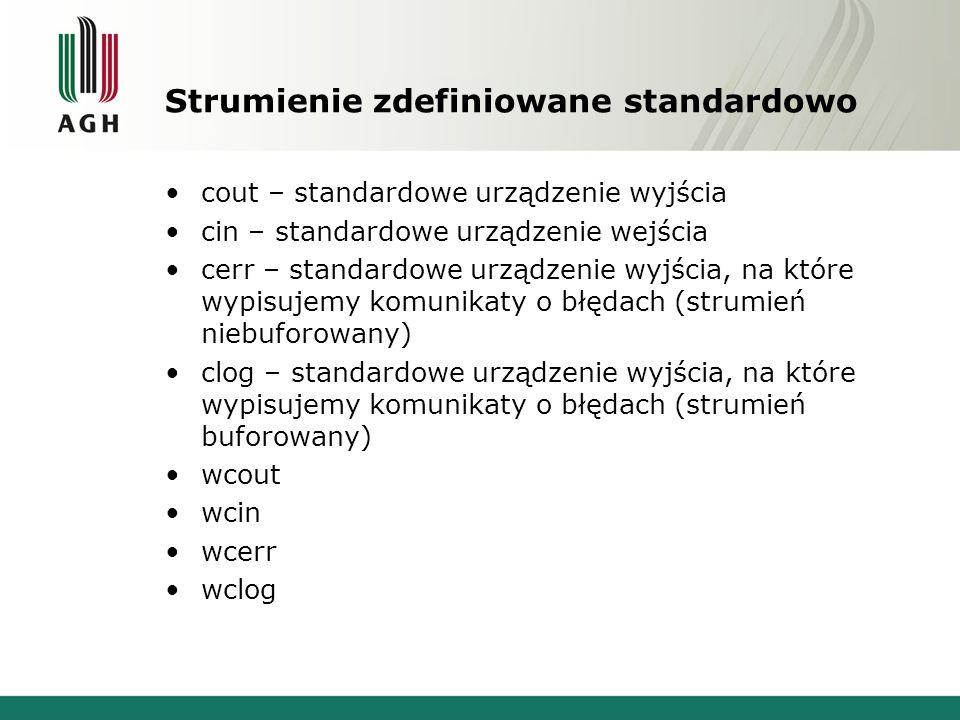 Strumienie zdefiniowane standardowo cout – standardowe urządzenie wyjścia cin – standardowe urządzenie wejścia cerr – standardowe urządzenie wyjścia, na które wypisujemy komunikaty o błędach (strumień niebuforowany) clog – standardowe urządzenie wyjścia, na które wypisujemy komunikaty o błędach (strumień buforowany) wcout wcin wcerr wclog