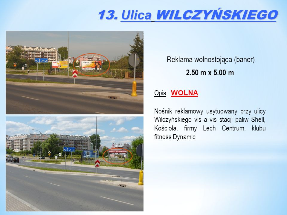 Reklama wolnostojąca (baner) 2.50 m x 5.00 m Opis: WOLNA Nośnik reklamowy usytuowany przy ulicy Wilczyńskiego vis a vis stacji paliw Shell, Kościoła, firmy Lech Centrum, klubu fitness Dynamic 13.