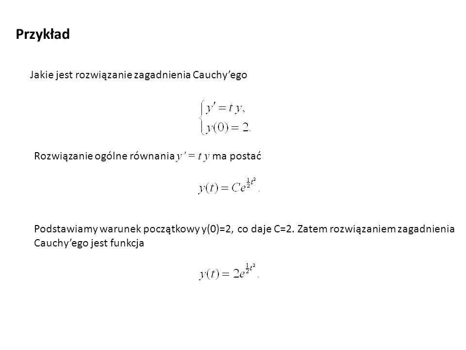 Przykład Jakie jest rozwiązanie zagadnienia Cauchy'ego Rozwiązanie ogólne równania y' = t y ma postać Podstawiamy warunek początkowy y(0)=2, co daje C