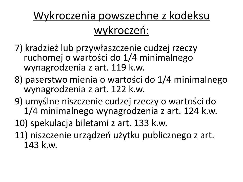 Wykroczenia powszechne z kodeksu wykroczeń: 7) kradzież lub przywłaszczenie cudzej rzeczy ruchomej o wartości do 1/4 minimalnego wynagrodzenia z art.