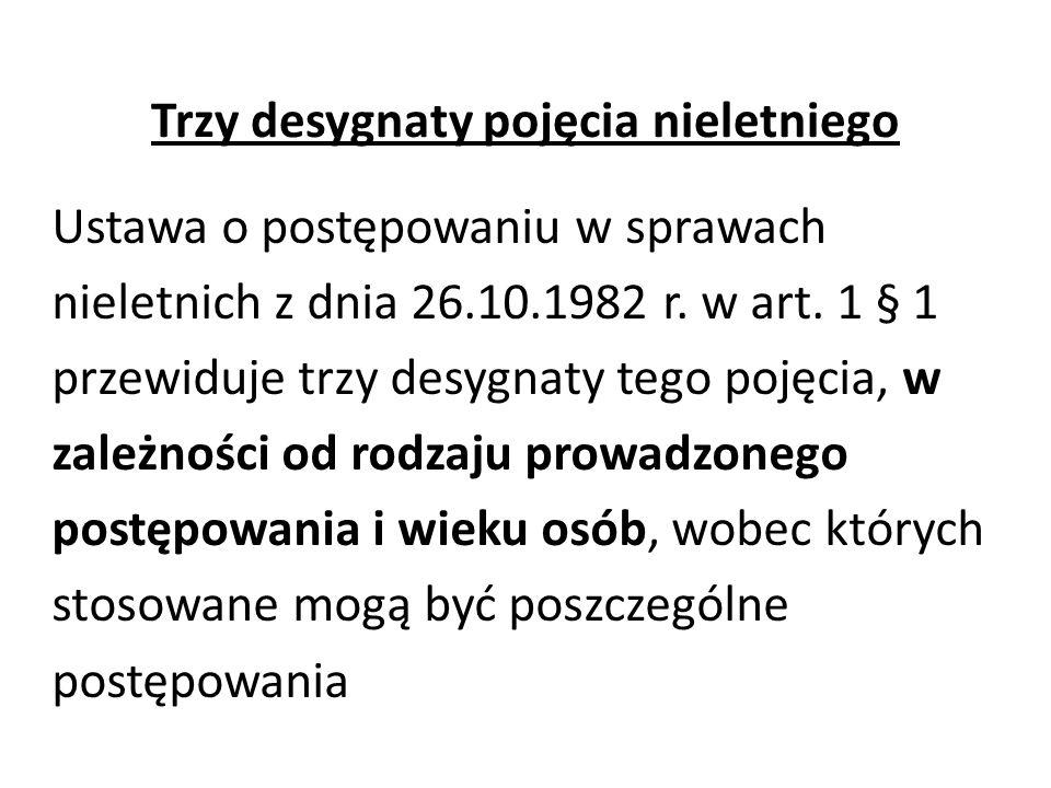 Trzy desygnaty pojęcia nieletniego Ustawa o postępowaniu w sprawach nieletnich z dnia 26.10.1982 r. w art. 1 § 1 przewiduje trzy desygnaty tego pojęci