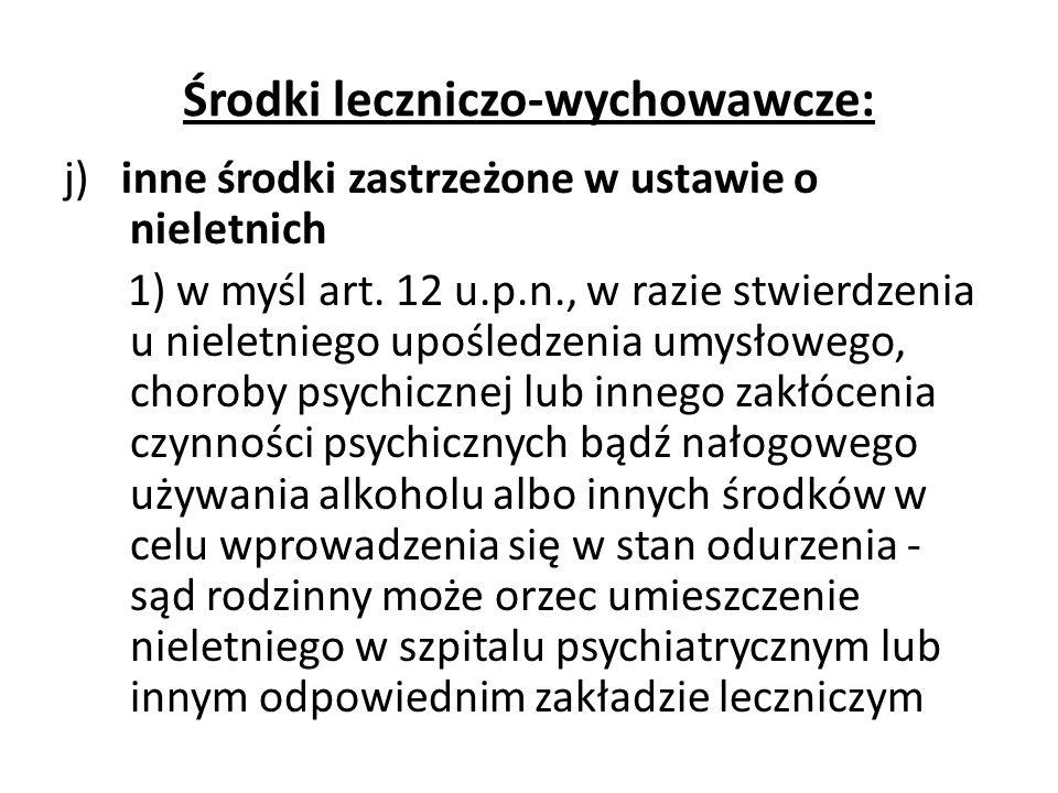 Środki leczniczo-wychowawcze: j) inne środki zastrzeżone w ustawie o nieletnich 1) w myśl art. 12 u.p.n., w razie stwierdzenia u nieletniego upośledze