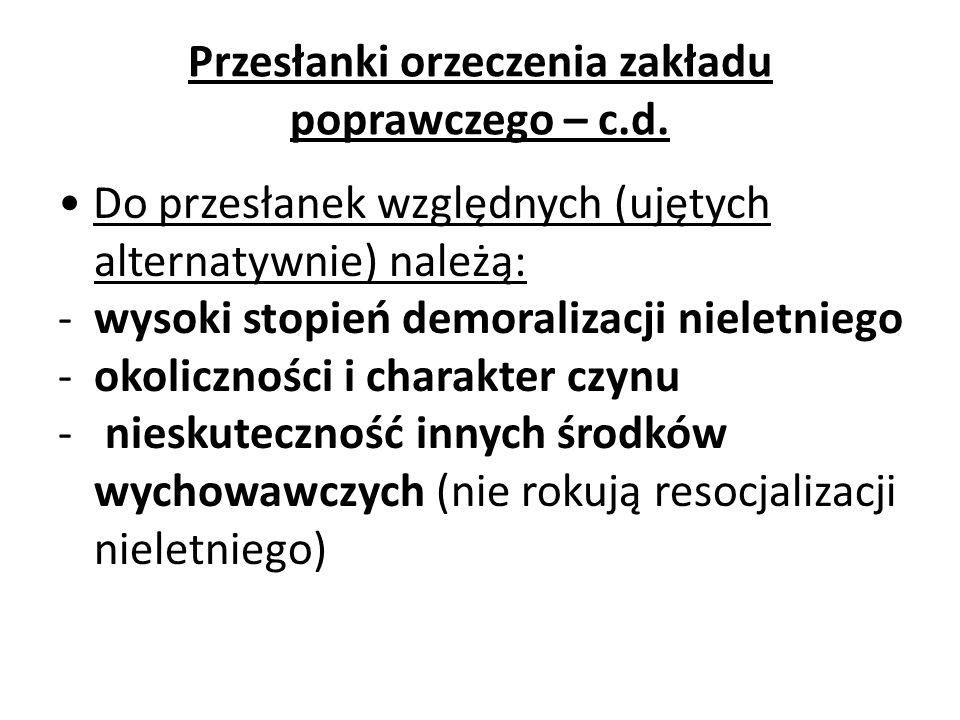 Przesłanki orzeczenia zakładu poprawczego – c.d. Do przesłanek względnych (ujętych alternatywnie) należą: -wysoki stopień demoralizacji nieletniego -o