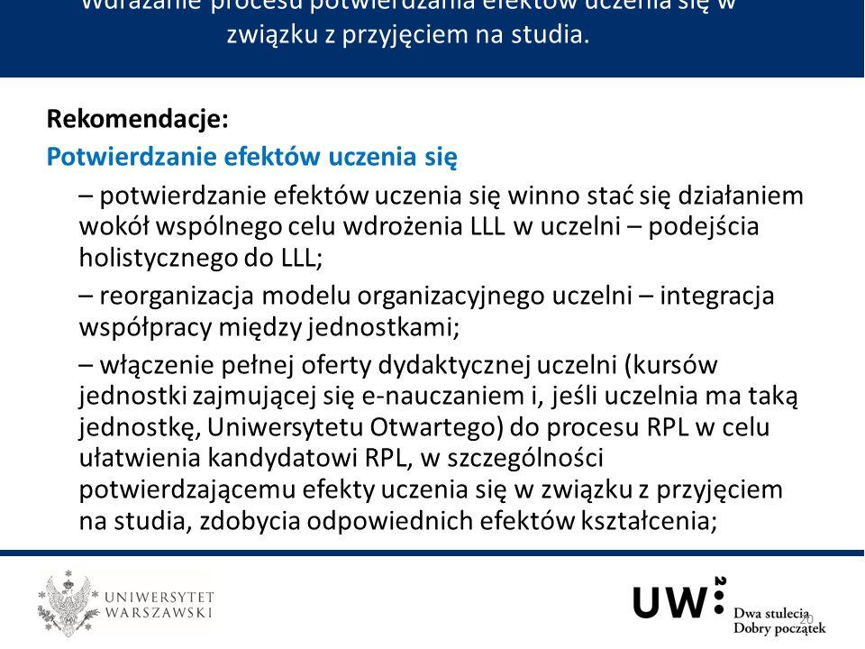 Rekomendacje: Potwierdzanie efektów uczenia się – potwierdzanie efektów uczenia się winno stać się działaniem wokół wspólnego celu wdrożenia LLL w uczelni – podejścia holistycznego do LLL; – reorganizacja modelu organizacyjnego uczelni – integracja współpracy między jednostkami; – włączenie pełnej oferty dydaktycznej uczelni (kursów jednostki zajmującej się e-nauczaniem i, jeśli uczelnia ma taką jednostkę, Uniwersytetu Otwartego) do procesu RPL w celu ułatwienia kandydatowi RPL, w szczególności potwierdzającemu efekty uczenia się w związku z przyjęciem na studia, zdobycia odpowiednich efektów kształcenia; Wdrażanie procesu potwierdzania efektów uczenia się w związku z przyjęciem na studia.