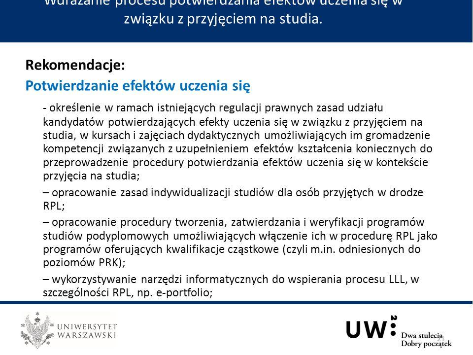Rekomendacje: Potwierdzanie efektów uczenia się - określenie w ramach istniejących regulacji prawnych zasad udziału kandydatów potwierdzających efekty uczenia się w związku z przyjęciem na studia, w kursach i zajęciach dydaktycznych umożliwiających im gromadzenie kompetencji związanych z uzupełnieniem efektów kształcenia koniecznych do przeprowadzenie procedury potwierdzania efektów uczenia się w kontekście przyjęcia na studia; – opracowanie zasad indywidualizacji studiów dla osób przyjętych w drodze RPL; – opracowanie procedury tworzenia, zatwierdzania i weryfikacji programów studiów podyplomowych umożliwiających włączenie ich w procedurę RPL jako programów oferujących kwalifikacje cząstkowe (czyli m.in.