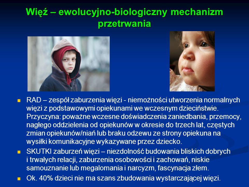 Więź – ewolucyjno-biologiczny mechanizm przetrwania RAD – zespół zaburzenia więzi - niemożności utworzenia normalnych więzi z podstawowymi opiekunami