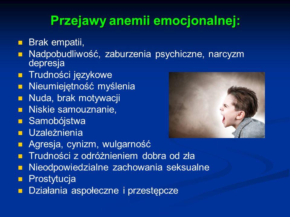 Przejawy anemii emocjonalnej: Brak empatii, Nadpobudliwość, zaburzenia psychiczne, narcyzm depresja Trudności językowe Nieumiejętność myślenia Nuda, b