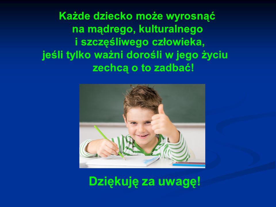 Każde dziecko może wyrosnąć na mądrego, kulturalnego i szczęśliwego człowieka, jeśli tylko ważni dorośli w jego życiu zechcą o to zadbać! Dziękuję za