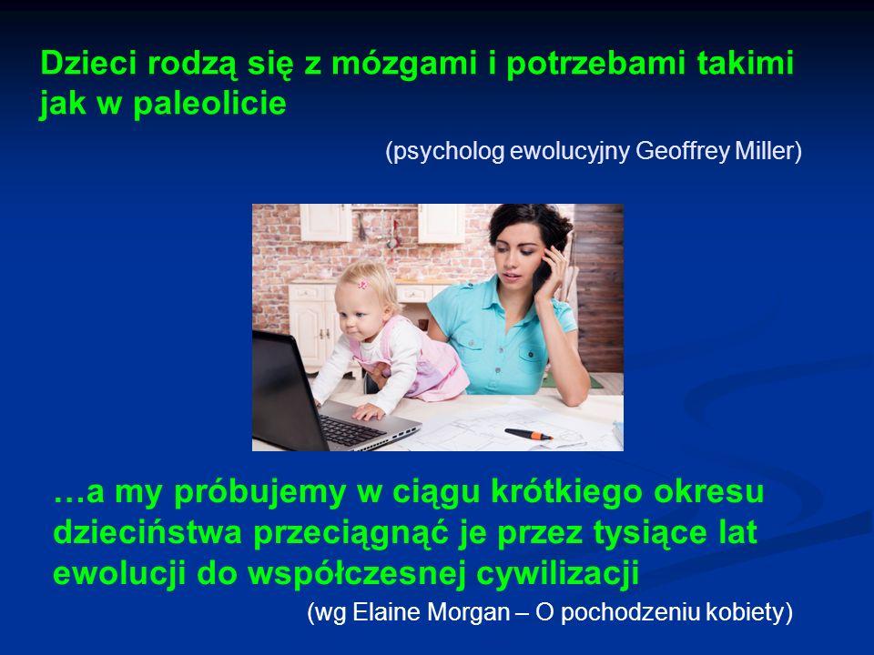 Dzieci rodzą się z mózgami i potrzebami takimi jak w paleolicie (psycholog ewolucyjny Geoffrey Miller) …a my próbujemy w ciągu krótkiego okresu dzieci